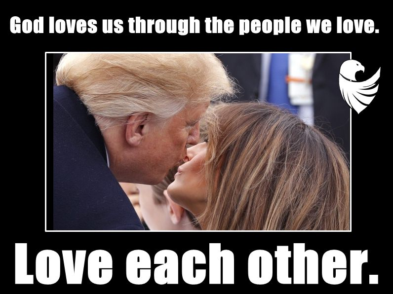 Trump; God loves us through the people we love. Love each other.