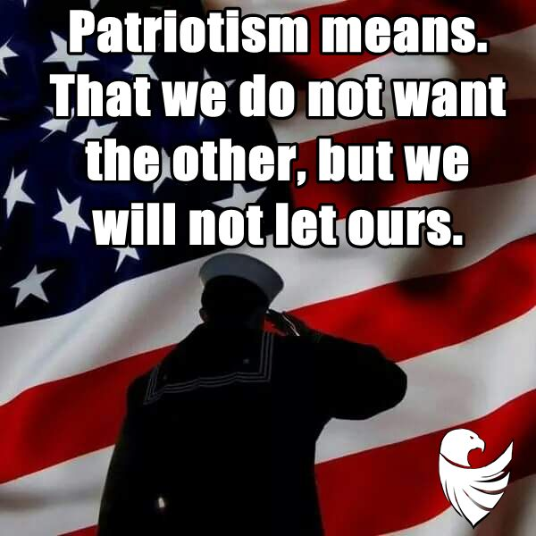Patriotism means. That we do not want the other, but we will not let ours.