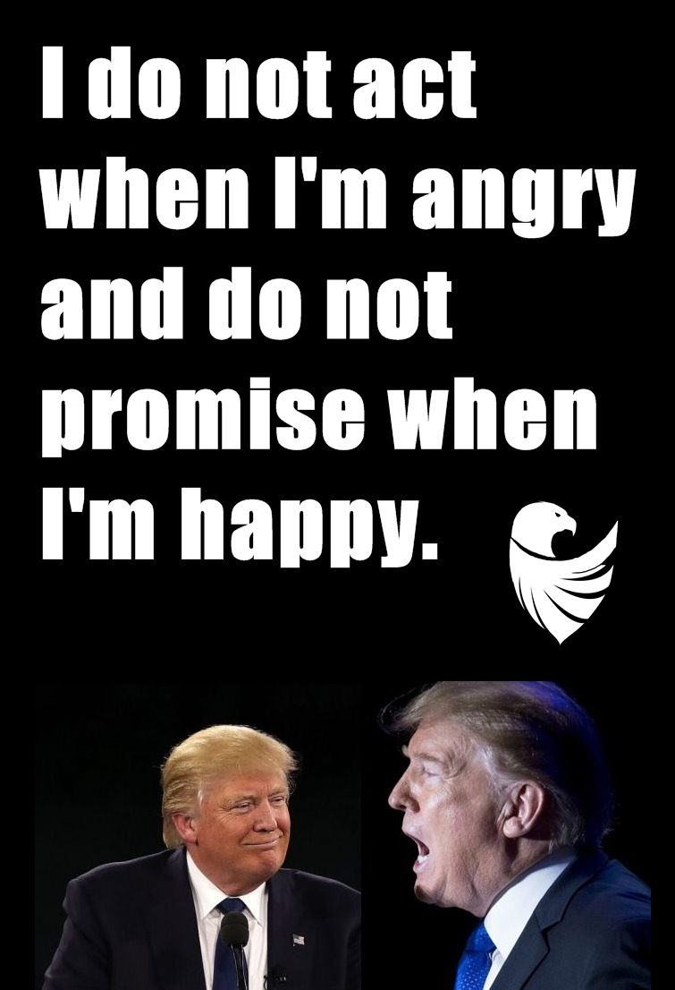 I do not act when I'm angry and do not promise when I'm happy.